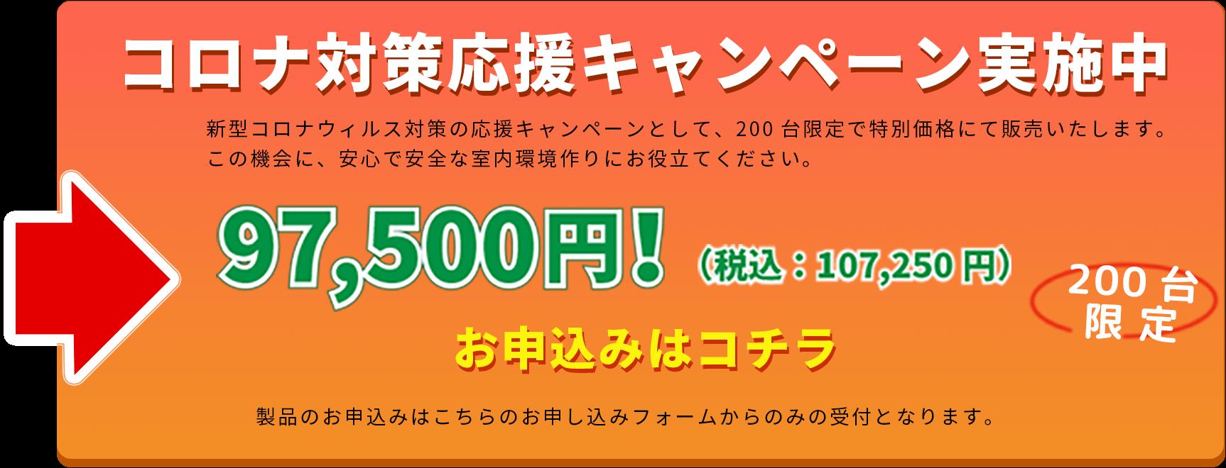 コロナ対策対応キャンペーン実施中 新型コロナウィルス対策の応援キャンペーンとして、200台限定で特別価格にて販売いたします。この機会に、安心で安全な室内環境作りにお役立てください。 97,500円!(税込:107,250円) お申し込みはコチラ