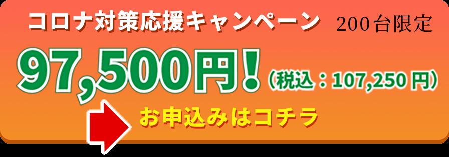コロナ対策応援キャンペーン 200台限定 97,500円!(税込:107,250円) お申し込みはコチラ